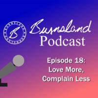 Burnsland Podcast Episode 18 – Love More, Complain Less