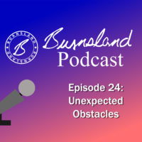 Burnsland Podcast Episode 24 – Unexpected Obstacles