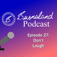 Burnsland Podcast Episode 27 – Don't Laugh
